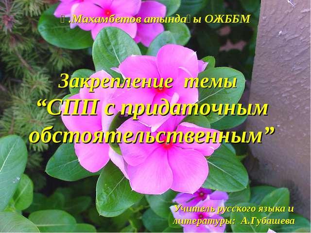 """Закрепление темы """"СПП с придаточным обстоятельственным"""" Ғ.Махамбетов атындағы..."""