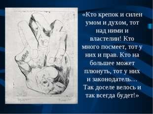 «Кто крепок и силен умом и духом, тот над ними и властелин! Кто много посмеет
