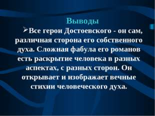 Выводы Все герои Достоевского - он сам, различная сторона его собственного ду