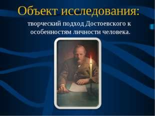 Объект исследования: творческий подход Достоевского к особенностям личности ч