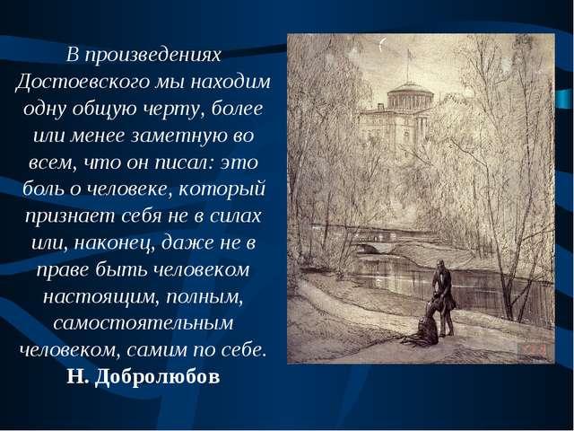 В произведениях Достоевского мы находим одну общую черту, более или менее зам...