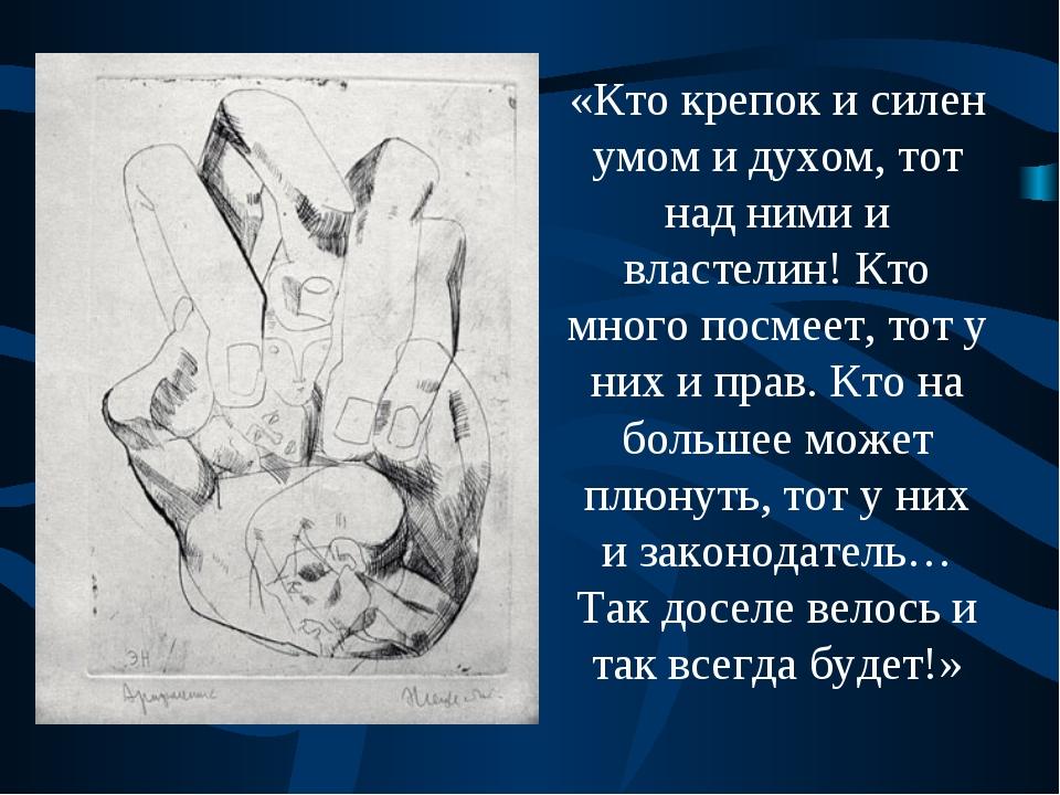 «Кто крепок и силен умом и духом, тот над ними и властелин! Кто много посмеет...