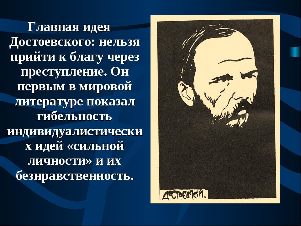 Главная идея Достоевского: нельзя прийти к благу через преступление. Он первы...