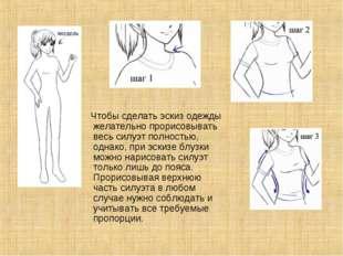 Чтобы сделать эскиз одежды желательно прорисовывать весь силуэт полностью, о