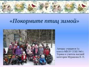 «Покормите птиц зимой» Авторы: учащиеся 1а класса МБОУ СОШ №6 г. Торжка и учи