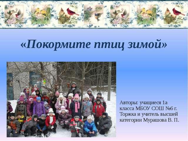 «Покормите птиц зимой» Авторы: учащиеся 1а класса МБОУ СОШ №6 г. Торжка и учи...