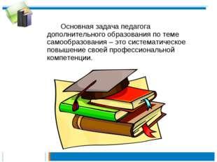 Основная задача педагога дополнительного образования по теме самообразовани