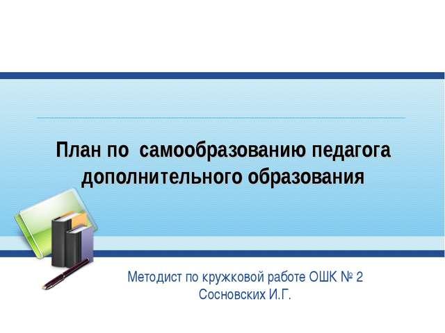 План по самообразованию педагога дополнительного образования Методист по круж...