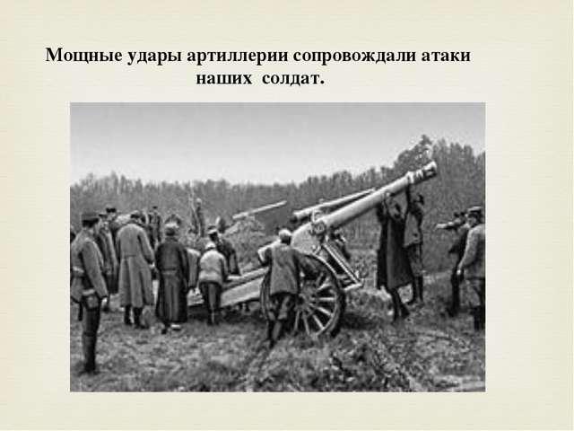 Мощные удары артиллерии сопровождали атаки наших солдат.