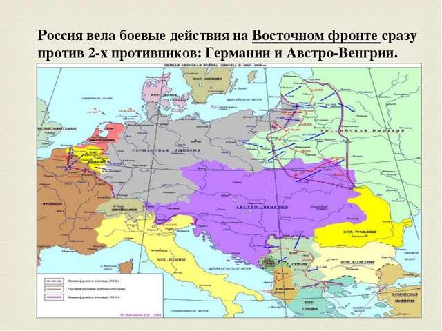 Россия вела боевые действия на Восточном фронте сразу против 2-х противников:...