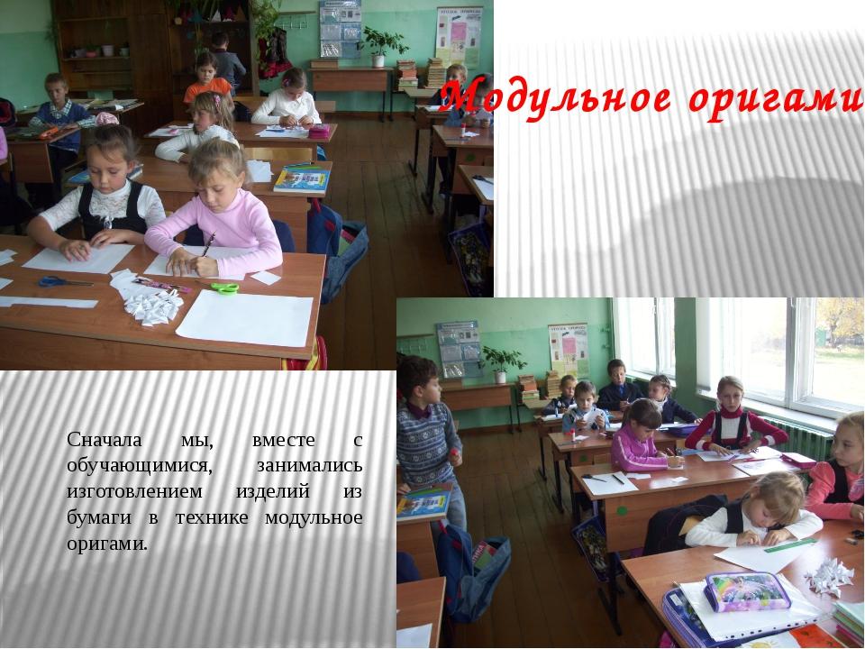 Сначала мы, вместе с обучающимися, занимались изготовлением изделий из бумаги...