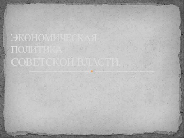 ЭКОНОМИЧЕСКАЯ ПОЛИТИКА СОВЕТСКОЙ ВЛАСТИ.