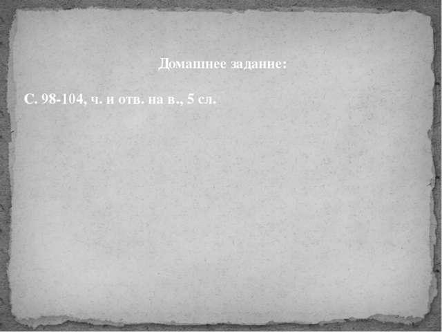 Домашнее задание: С. 98-104, ч. и отв. на в., 5 сл.