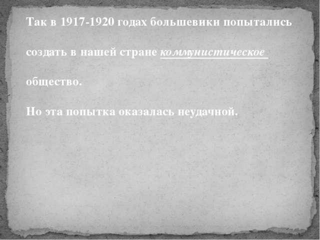 Так в 1917-1920 годах большевики попытались создать в нашей стране коммунисти...