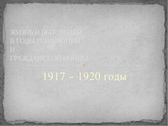 1917 – 1920 годы ЖИЗНЬ И БЫТ ЛЮДЕЙ В ГОДЫ РЕВОЛЮЦИЙ И ГРАЖДАНСКОЙ ВОЙНЫ.
