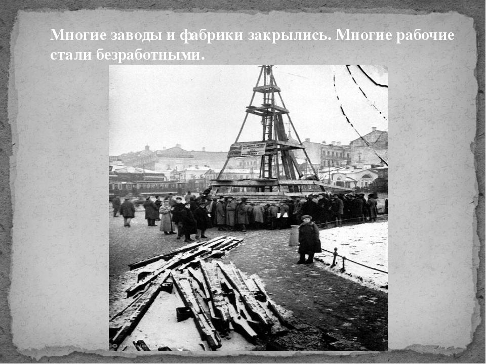 Многие заводы и фабрики закрылись. Многие рабочие стали безработными.