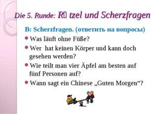 Die 5. Runde: Rӓtzel und Scherzfragen B: Scherzfragen. (ответить на вопросы)