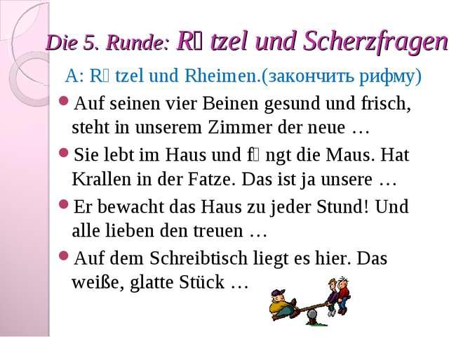 Die 5. Runde: Rӓtzel und Scherzfragen. A: Rӓtzel und Rheimen.(закончить рифму...