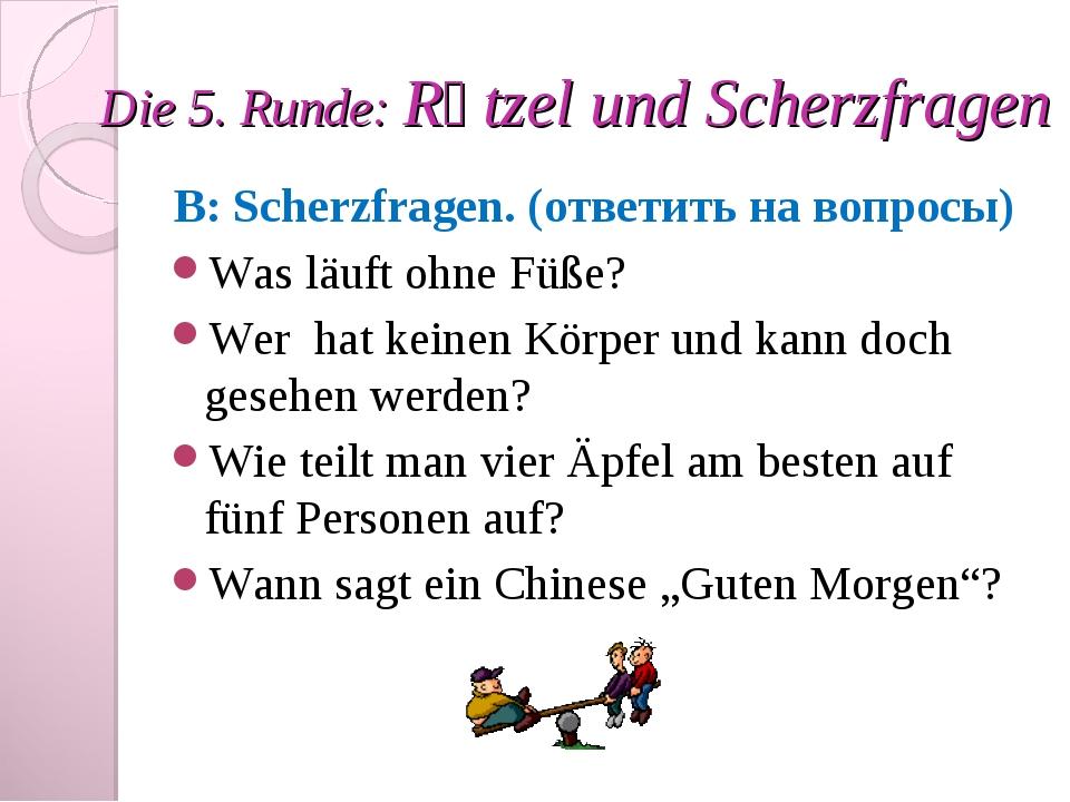 Die 5. Runde: Rӓtzel und Scherzfragen B: Scherzfragen. (ответить на вопросы)...