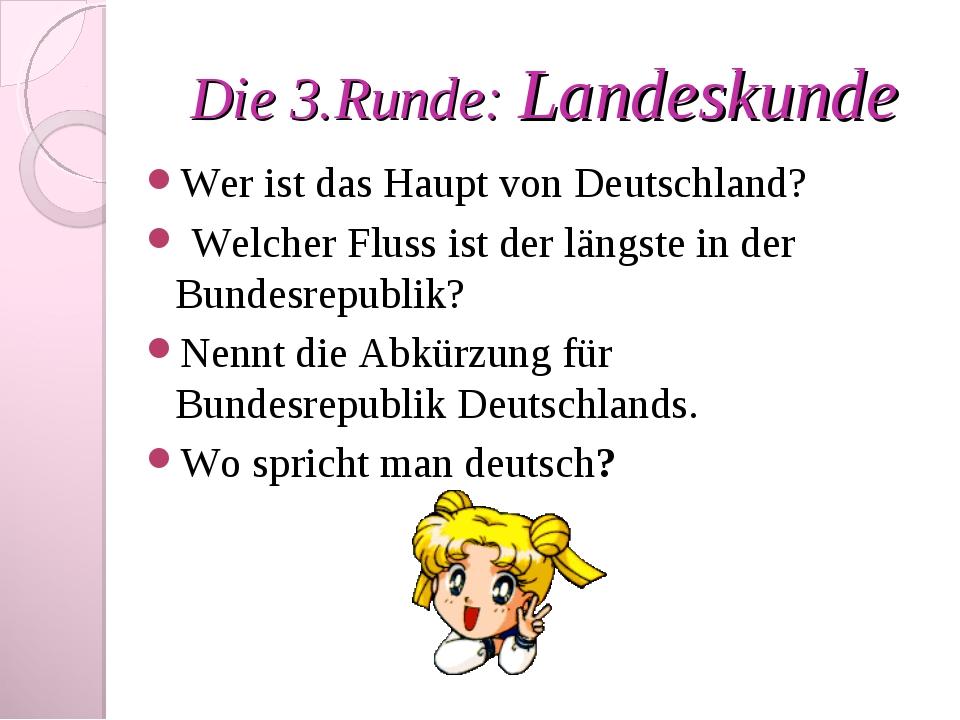 Die 3.Runde: Landeskunde Wer ist das Haupt von Deutschland? Welcher Fluss ist...