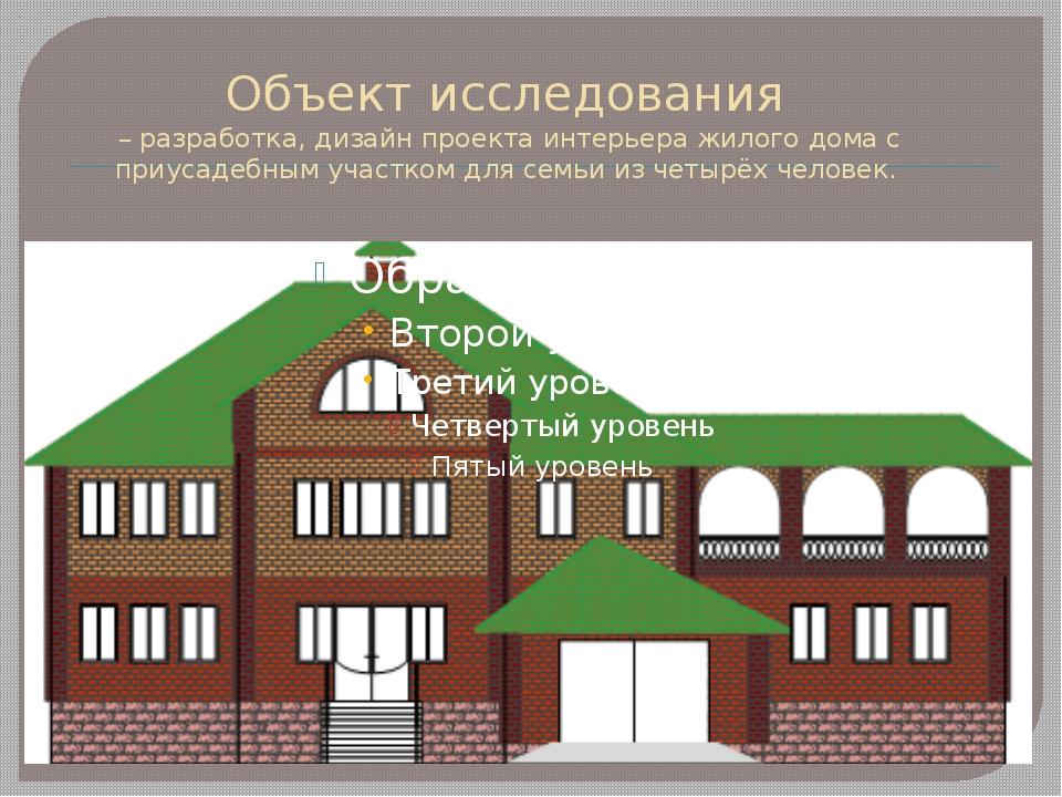 Объект исследования – разработка, дизайн проекта интерьера жилого дома с приу...