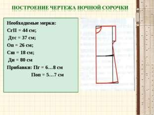 Необходимые мерки: СгII = 44 см; Дтс = 37 см; Оп = 26 см; Сш = 18 см; Ди = 8