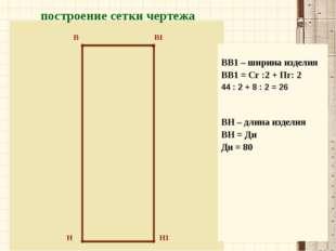 Н Н1 В В1 построение сетки чертежа ВВ1 – ширина изделия ВВ1 = Сг :2 + Пг: 2