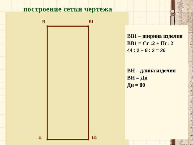 Н Н1 В В1 построение сетки чертежа ВВ1 – ширина изделия ВВ1 = Сг :2 + Пг: 2...