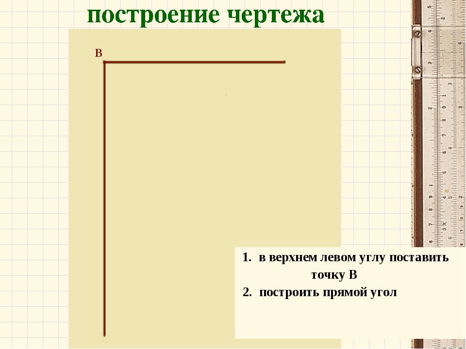 В 1. в верхнем левом углу поставить точку В 2. построить прямой угол