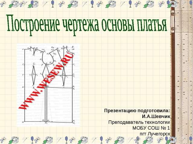 Презентацию подготовила: И.А.Шевчик Преподаватель технологии МОБУ СОШ № 1 пгт...