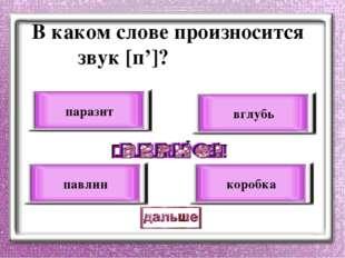 В каком слове произносится звук [п']? вглубь павлин паразит коробка
