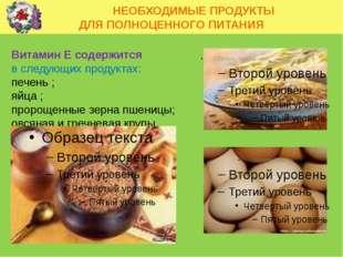 НЕОБХОДИМЫЕ ПРОДУКТЫ ДЛЯ ПОЛНОЦЕННОГО ПИТАНИЯ Витамин Е содержится в следующ