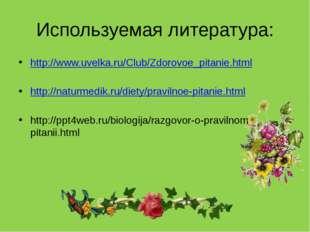 Используемая литература: http://www.uvelka.ru/Club/Zdorovoe_pitanie.html http