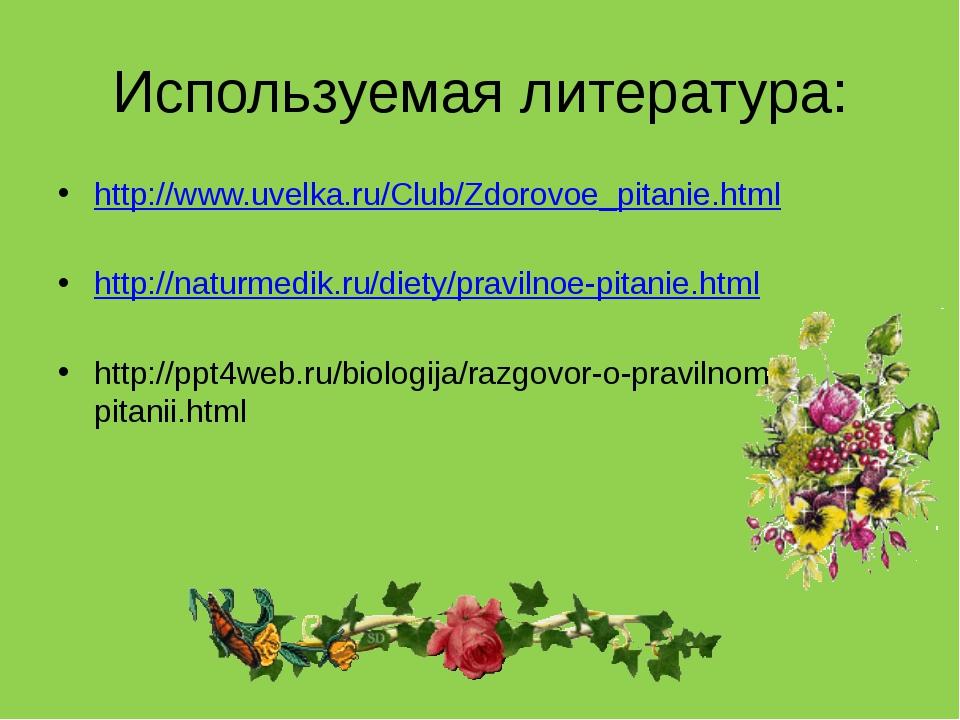 Используемая литература: http://www.uvelka.ru/Club/Zdorovoe_pitanie.html http...