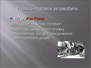 Первый паровой автомобиль 1770г.Жан Кюньо – французский инженер, построил пер