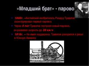 «Младший брат» - паровоз 1803г. –Английский изобретатель Ричард Тревитик скон