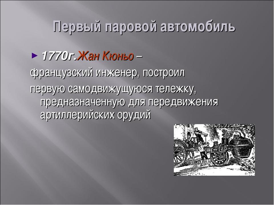 Первый паровой автомобиль 1770г.Жан Кюньо – французский инженер, построил пер...