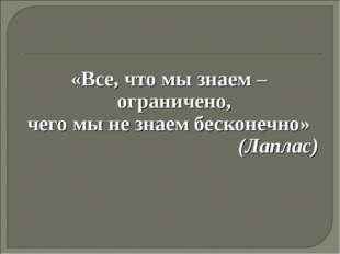 «Все, что мы знаем – ограничено, чего мы не знаем бесконечно» (Лаплас)