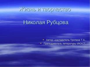 Жизнь и творчество Николая Рубцова Автор –составитель Тропина Т.А., Преподава