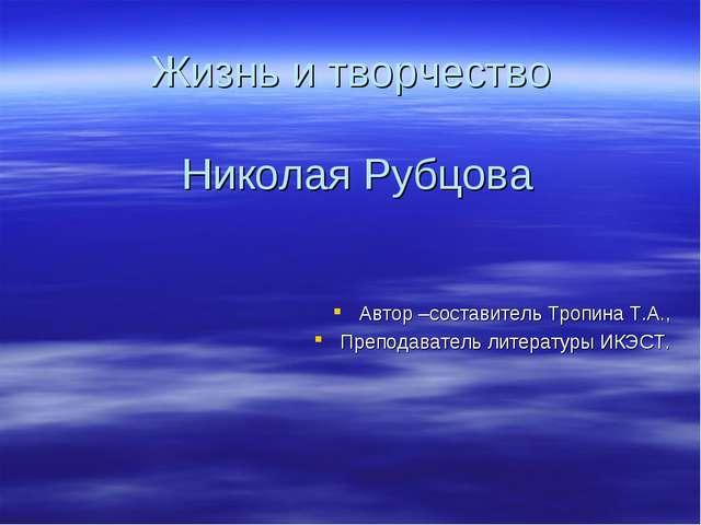 Жизнь и творчество Николая Рубцова Автор –составитель Тропина Т.А., Преподава...