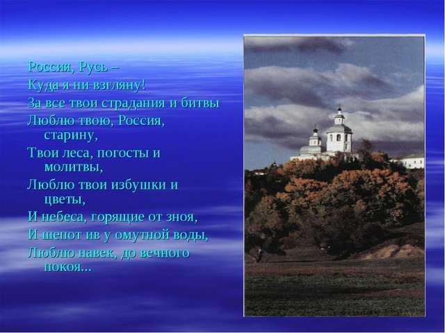 Россия, Русь – Куда я ни взгляну! За все твои страдания и битвы Люблю твою,...