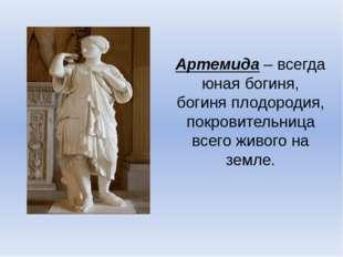 Артемида – всегда юная богиня, богиня плодородия, покровительница всего живог