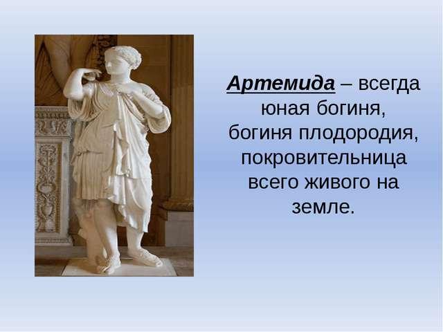 Артемида – всегда юная богиня, богиня плодородия, покровительница всего живог...