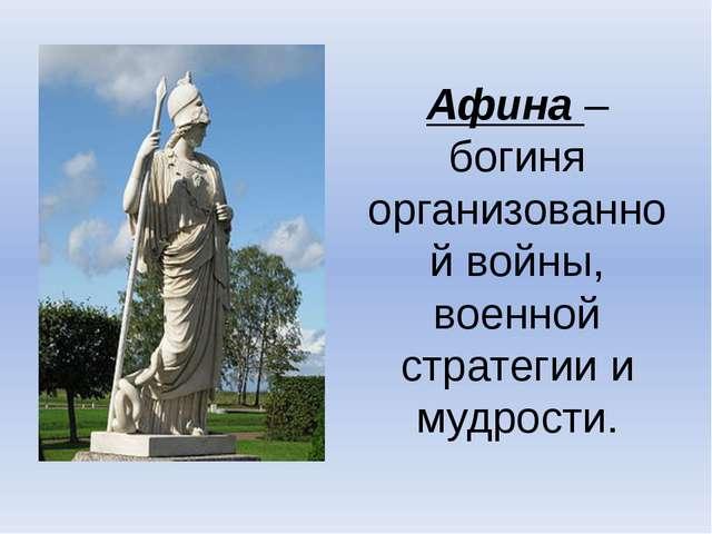Афина – богиня организованной войны, военной стратегии и мудрости.
