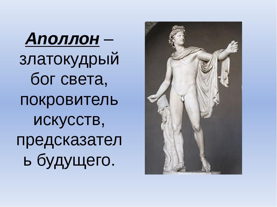 Аполлон – златокудрый бог света, покровитель искусств, предсказатель будущего.