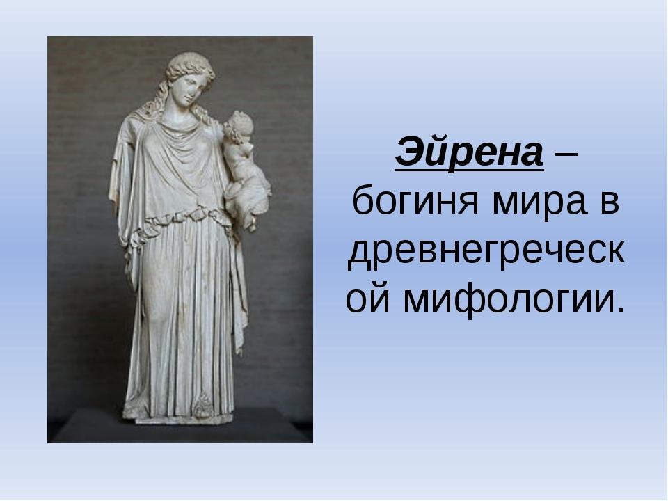 Эйрена – богиня мира в древнегреческой мифологии.