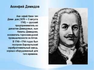 Акинфий Демидов Аки́нфий Ники́тич Деми́дов (1678 — 5 августа 1745) — русский