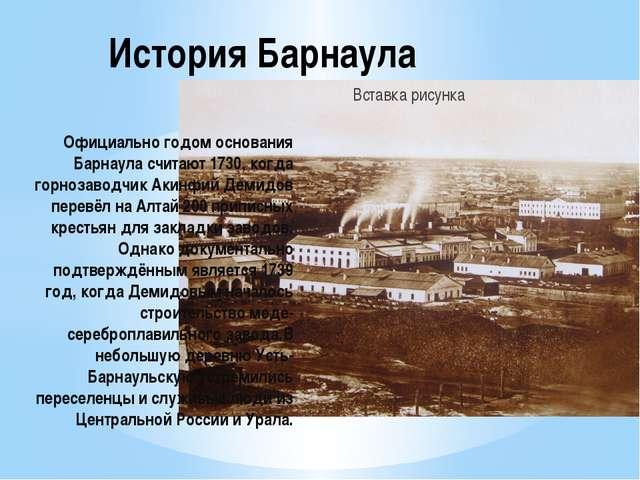 Официально годом основания Барнаула считают 1730, когда горнозаводчик Акинфий...