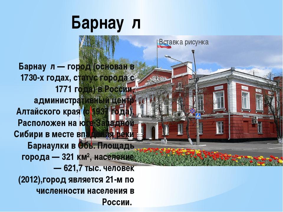 Барнау́л — город (основан в 1730-х годах, статус города с 1771 года) в России...