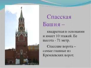 Спасская Башня – квадратная в основании и имеет 10 этажей. Ее высота - 7